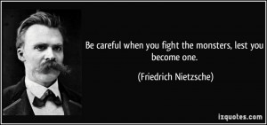 ... you fight the monsters, lest you become one. - Friedrich Nietzsche
