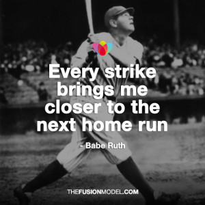 """Every strike brings me closer to the next home run"""" – Babe Ruth"""