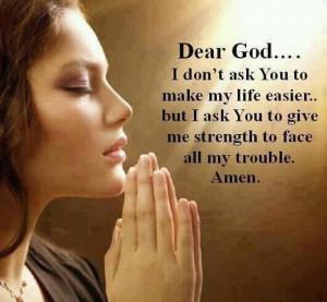 ... life easier…but I ask you to give me strength to face all my trouble