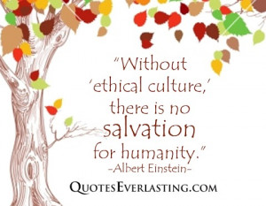 ... ethical culture, there is no salvation for humanity. -Albert Einstein