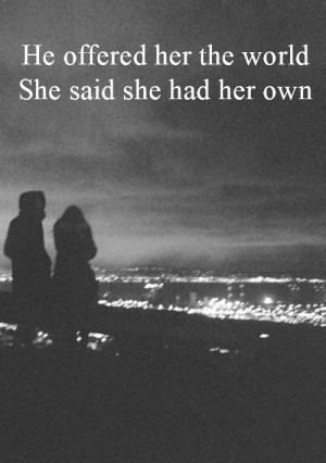 Quote: He offered her the world, she said she had her own