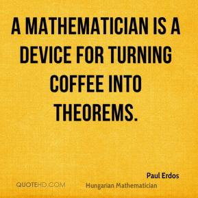 Paul Erdos - A mathematician is a device for turning coffee into ...