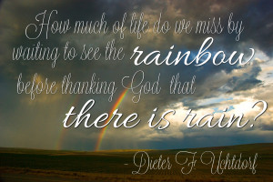 ... rainbow before thanking God that there is rain? - Dieter F. Uchtdorf