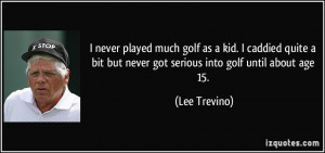 bit but never got serious into golf until about age 15 Lee Trevino