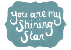You are my sunshine by day and my shining star by night ... you're my ...