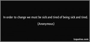 ... change we must be sick and tired of being sick and tired. - Anonymous