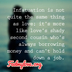 Infatuation is not quite the same thing as love; it's more like love ...