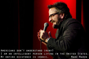 ... in the United States. My entire existence is ironic. - Marc Maron