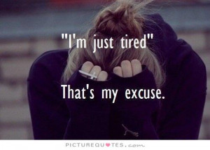 Tired Quotes Tired Of Life Quotes So Tired Quotes Excuse Quotes