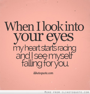 When I look into your eyes my heart starts racing and I see myself ...