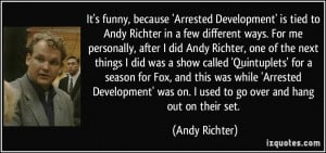It's funny, because 'Arrested Development' is tied to Andy Richter in ...