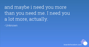 and maybe i need you more than you need me. I need you a lot more ...
