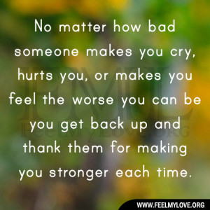 No matter how bad someone makes you cry, hurts you, or makes you feel ...