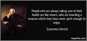 People who are always taking care of their health are like misers, who ...
