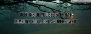 deep inside you believe that someday you'll get a superpower ...