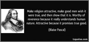 Make religion attractive, make good men wish it were true, and then ...
