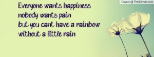 Everyone wants happiness,nobody wants pain,but you can't have a ...