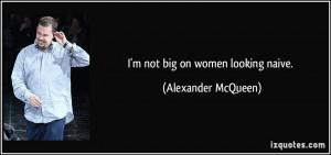 not big on women looking naive. - Alexander McQueen