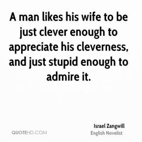 Israel Zangwill - A man likes his wife to be just clever enough to ...