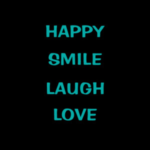 do what makes you happy. be with those that make you smile. laugh as ...