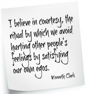 ... other people's feelings by satisfying our own egos.~ Kenneth Clark