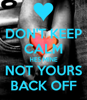 dont-keep-calm-hes-mine-not-yours-back-off.png