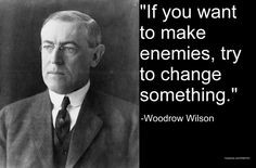 Woodrow Wilson on Change- the same can be said for KEEPING THINGS THE ...