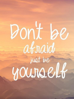 Dont be afraid just be yourself !