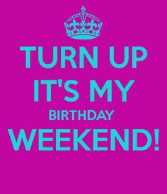 My Own Birthday Quotes Sayings It's your birthday weekend