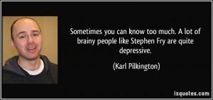 ... brainy people like Stephen Fry are quite depressive. - Karl Pilkington
