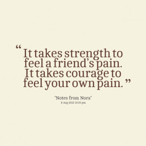... to feel a friend's pain it takes courage to feel your own pain