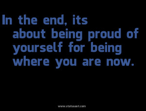 ... The End, Its About Being Proud Of Yourself For Being Where You Are Now