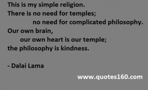This is my simple religion. There is no need for temples; no need ...