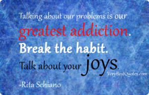 Talking about our problems is our greatest addiction. Break the habit ...
