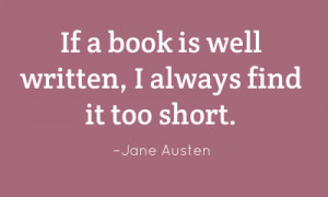If a book is well written, I always find it too short. – Jane Austen