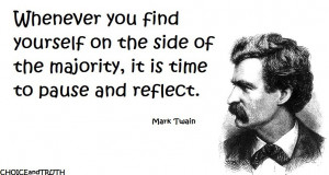 ... the side of the majority, it's time to pause and reflect. ~Mark Twain