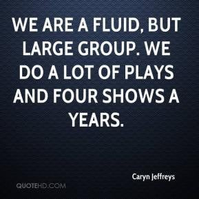 Caryn Jeffreys - We are a fluid, but large group. We do a lot of plays ...