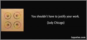 You shouldn't have to justify your work. - Judy Chicago
