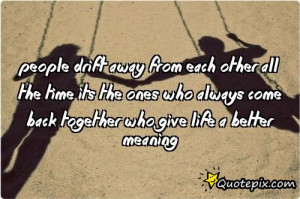 People drift away from each other all the time its the ones who always ...