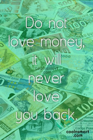Money Quote: Do not love money, it will never...