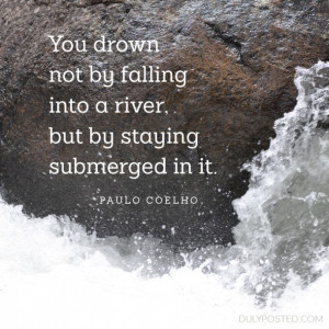 You drown not by falling into a river, but by staying submerged in it ...