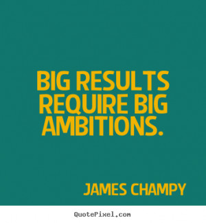 ... results require big ambitions. James Champy great inspirational quotes