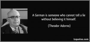 ... who cannot tell a lie without believing it himself. - Theodor Adorno