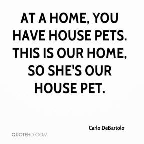 home you have house pets This is our home so she 39 s our house pet