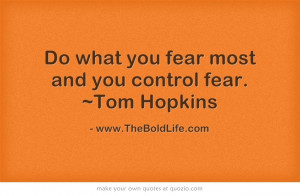 Do what you fear most and you control fear. ~Tom Hopkins