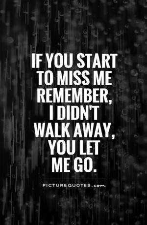 ... miss me remember, I didn't walk away, you let me go Picture Quote #1