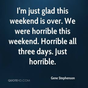 Gene Stephenson - I'm just glad this weekend is over. We were horrible ...