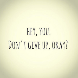Hey, You. Don't give up, okay?