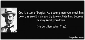 is a sort of burglar. As a young man you knock him down; as an old man ...