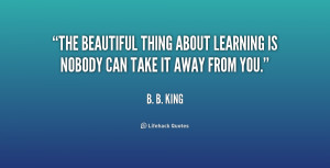 File Name : quote-B.-B.-King-the-beautiful-thing-about-learning-is ...
